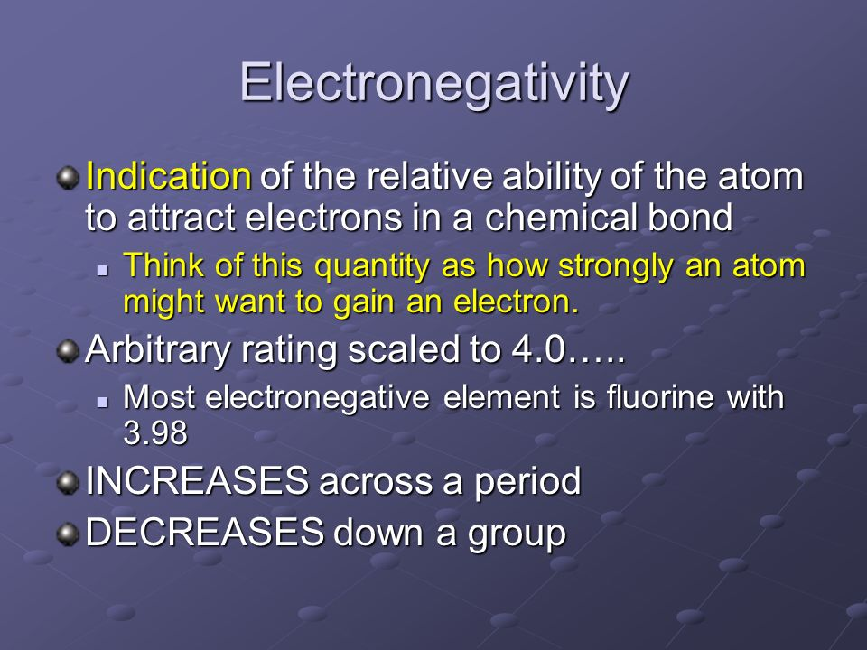 Electronegativity Indication of the relative ability of the atom to attract electrons in a chemical bond.