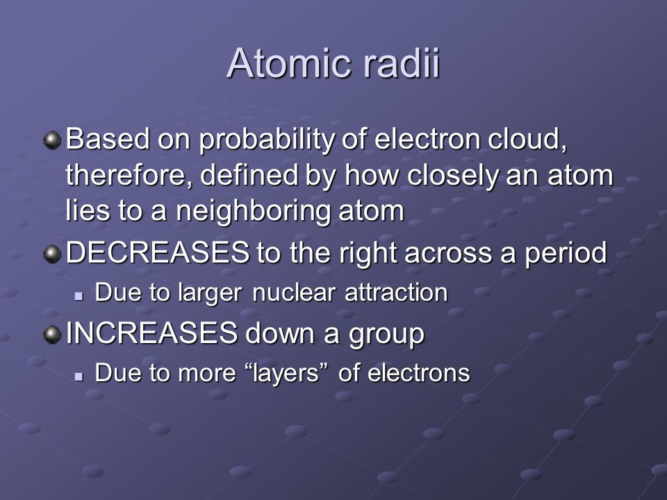 Atomic radii Based on probability of electron cloud, therefore, defined by how closely an atom lies to a neighboring atom.