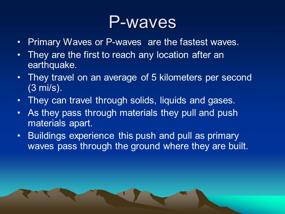 P-waves Primary Waves or P-waves are the fastest waves.