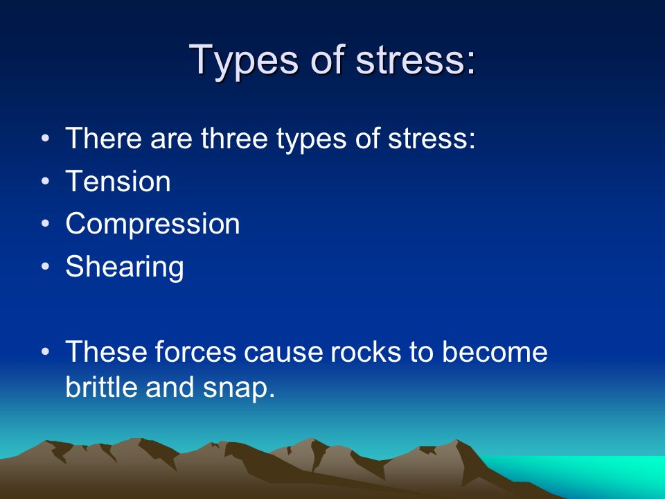 Types of stress: There are three types of stress: Tension Compression