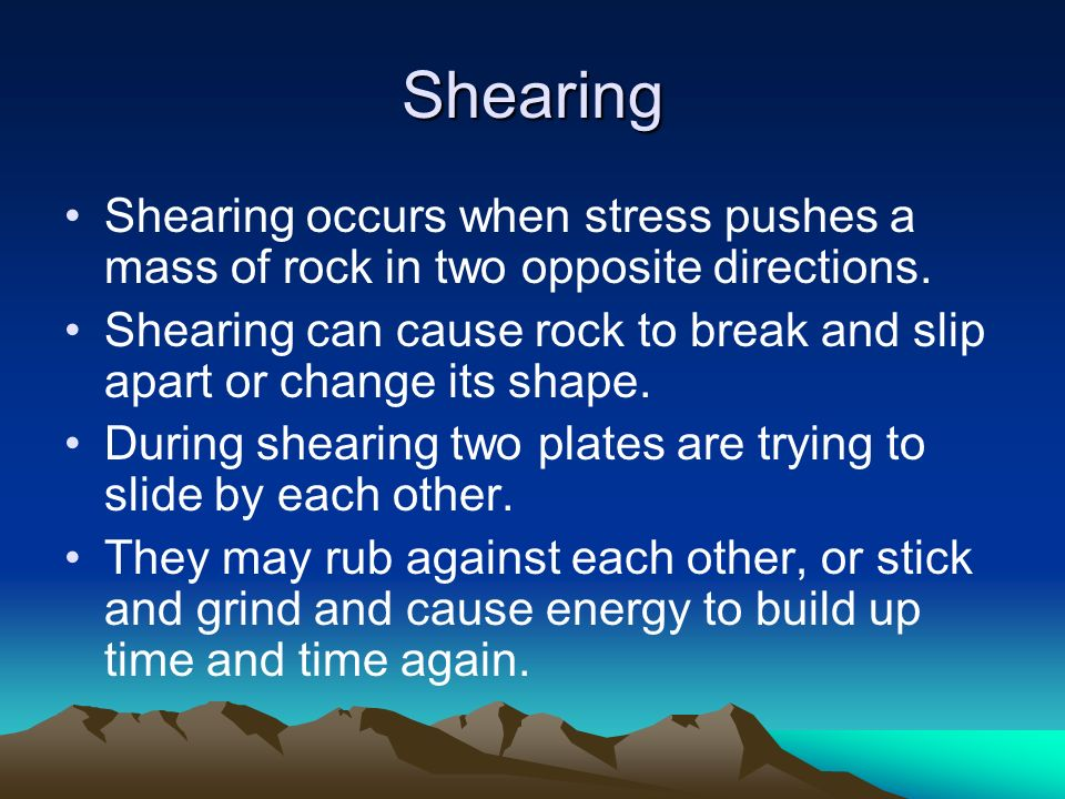 Shearing Shearing occurs when stress pushes a mass of rock in two opposite directions.