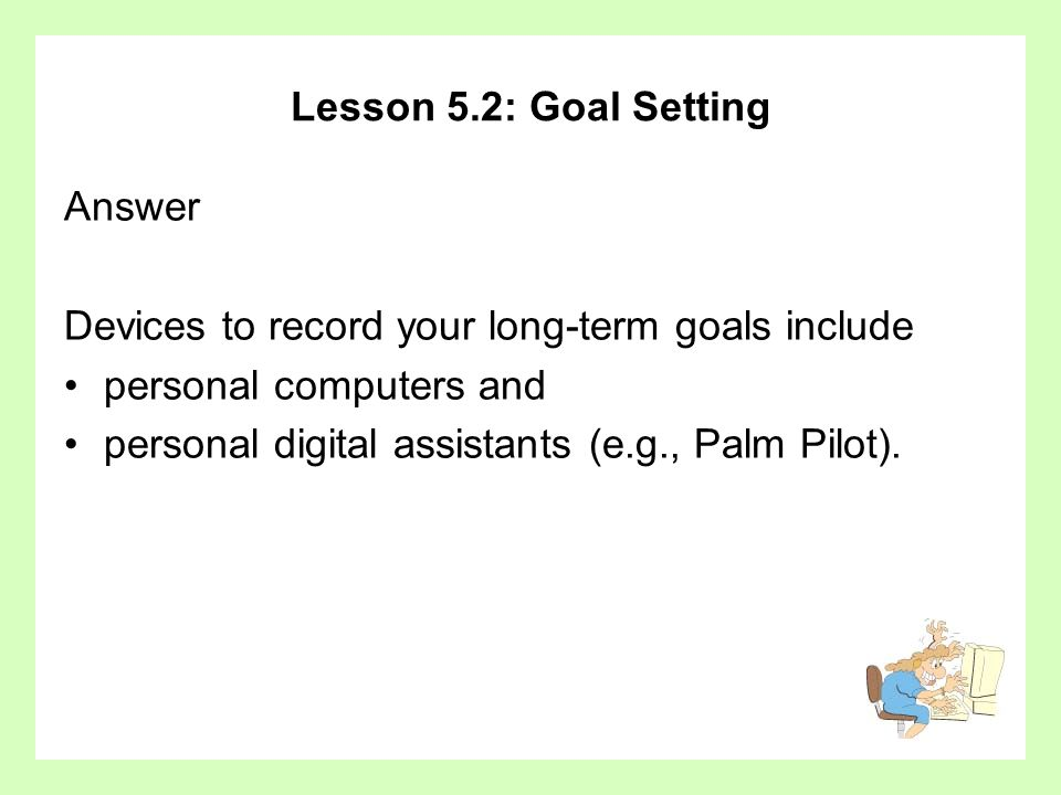 Lesson 5.2: Goal SettingAnswer. Devices to record your long-term goals include. personal computers and.