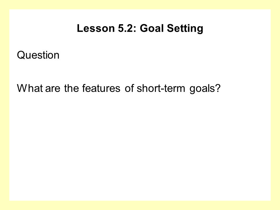 Lesson 5.2: Goal Setting Question What are the features of short-term goals