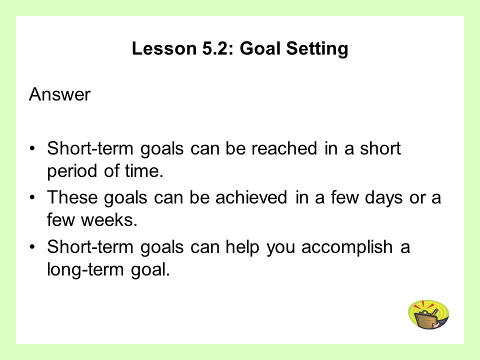 Lesson 5.2: Goal SettingAnswer. Short-term goals can be reached in a short period of time. These goals can be achieved in a few days or a few weeks.