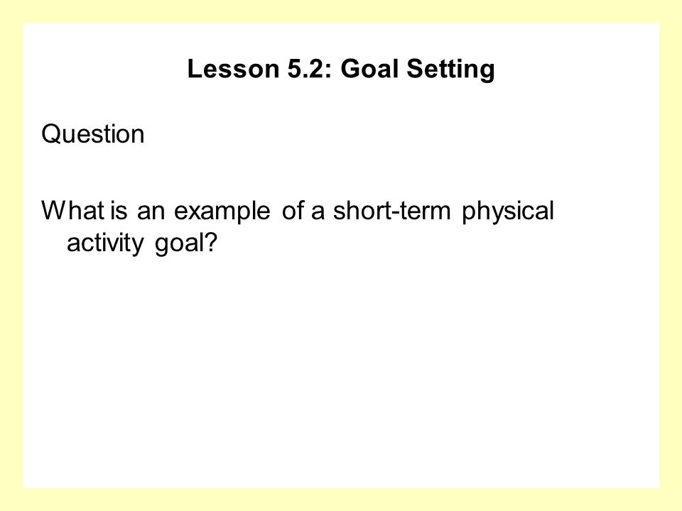 Lesson 5.2: Goal Setting Question What is an example of a short-term physical activity goal