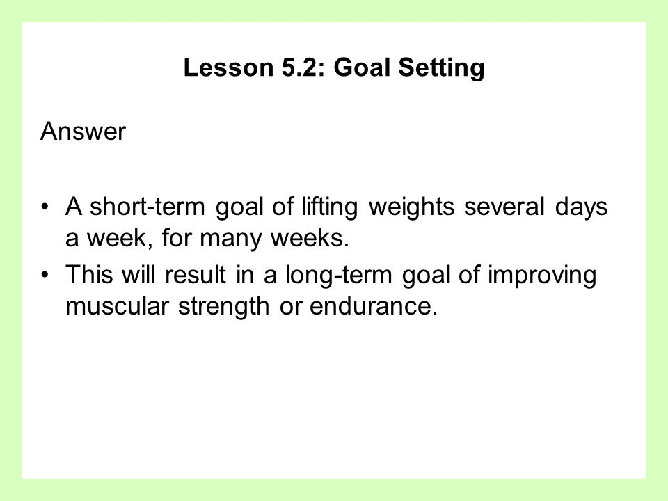 Lesson 5.2: Goal Setting Answer. A short-term goal of lifting weights several days a week, for many weeks.