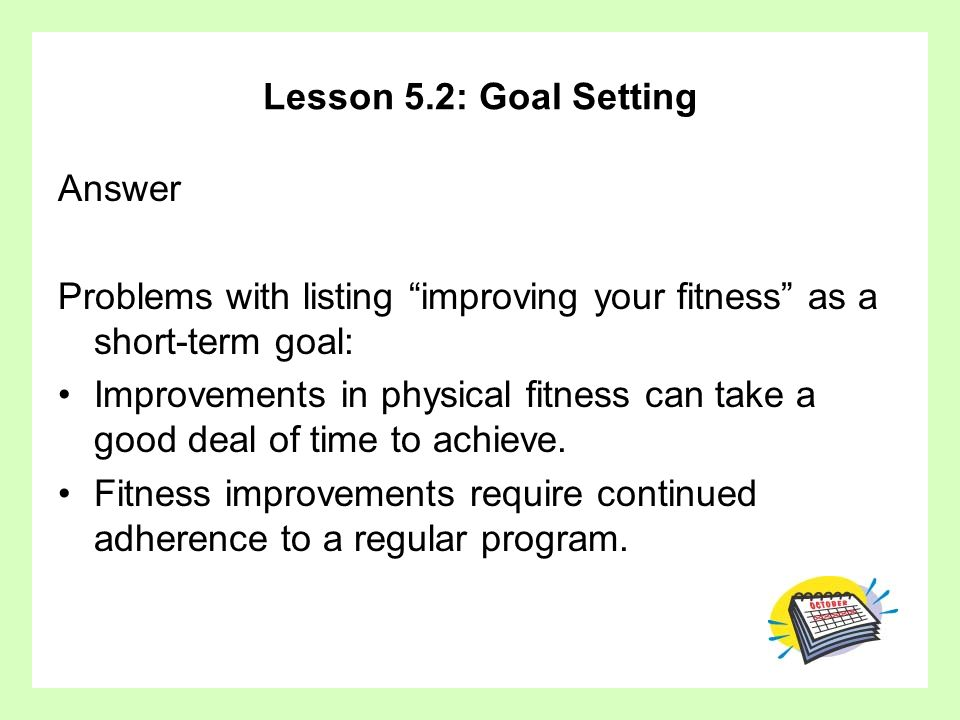 Lesson 5.2: Goal Setting Answer. Problems with listing improving your fitness as a short-term goal: