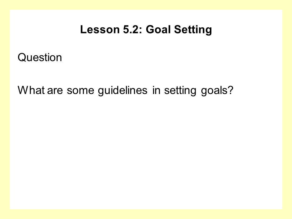 Lesson 5.2: Goal Setting Question What are some guidelines in setting goals