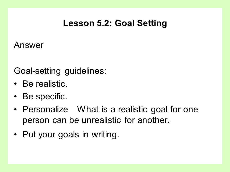 Lesson 5.2: Goal Setting Answer. Goal-setting guidelines: Be realistic. Be specific.