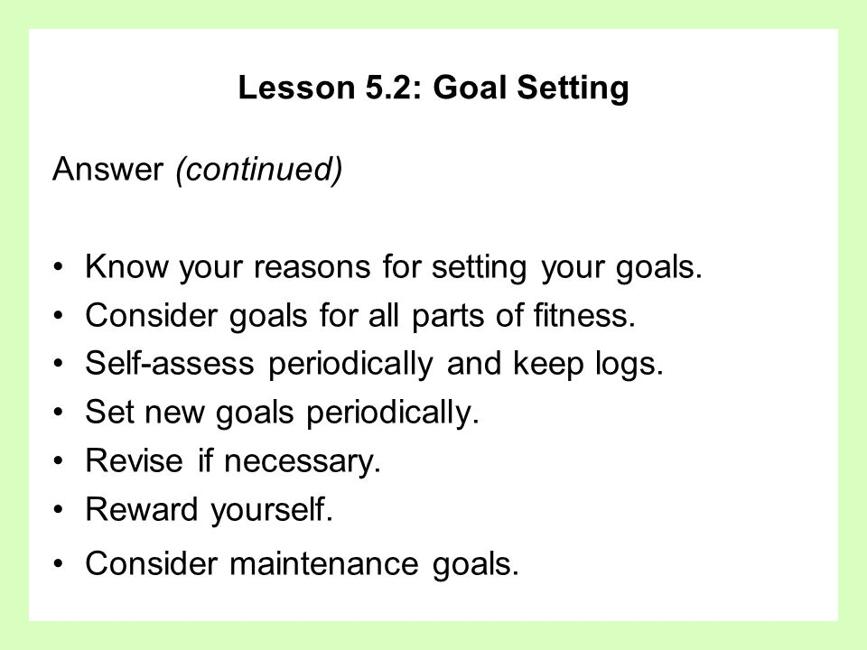 Lesson 5.2: Goal Setting Answer (continued) Know your reasons for setting your goals. Consider goals for all parts of fitness.
