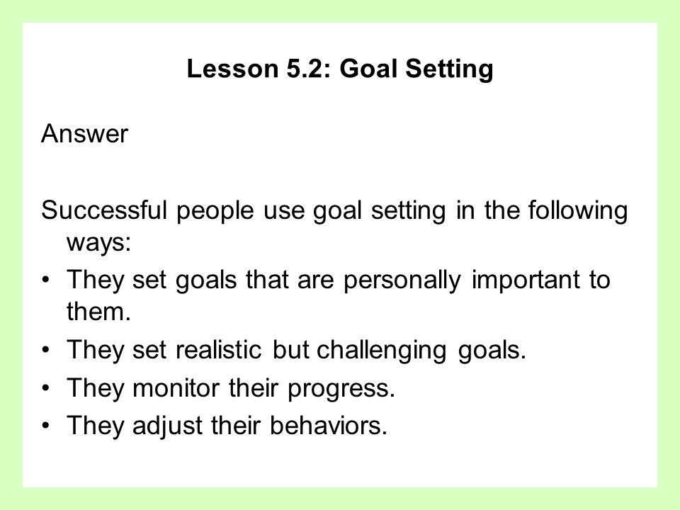 Lesson 5.2: Goal SettingAnswer. Successful people use goal setting in the following ways: They set goals that are personally important to them.