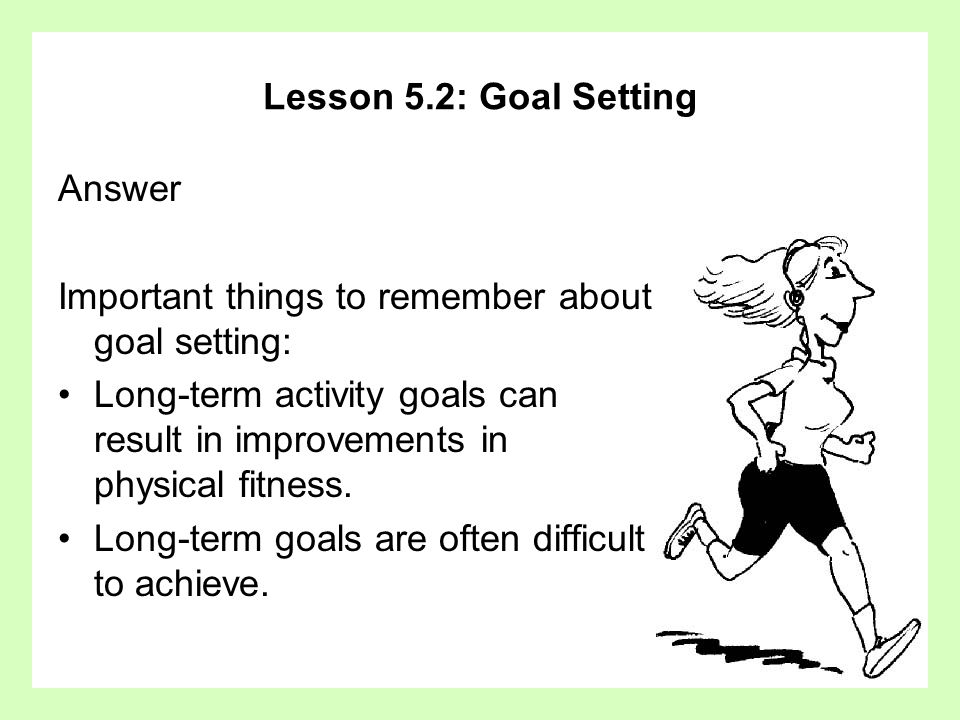 Lesson 5.2: Goal SettingAnswer. Important things to remember about goal setting:
