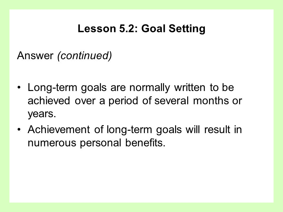 Lesson 5.2: Goal SettingAnswer (continued) Long-term goals are normally written to be achieved over a period of several months or years.