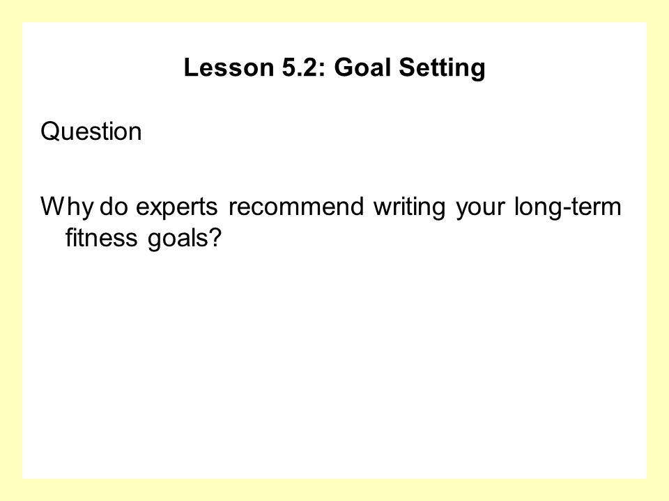 Lesson 5.2: Goal Setting Question Why do experts recommend writing your long-term fitness goals