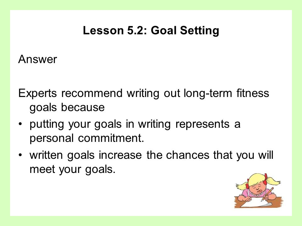 Lesson 5.2: Goal Setting Answer. Experts recommend writing out long-term fitness goals because.