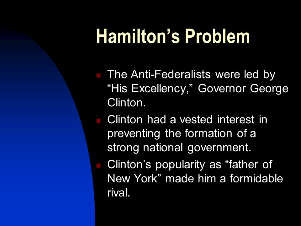 Hamilton's Problem The Anti-Federalists were led by His Excellency, Governor George Clinton.