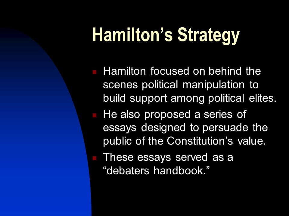 Hamilton's StrategyHamilton focused on behind the scenes political manipulation to build support among political elites.