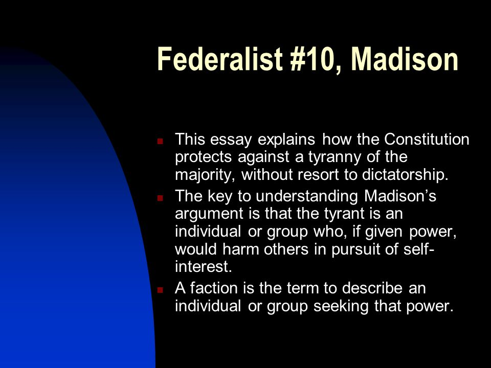 Federalist #10, Madison This essay explains how the Constitution protects against a tyranny of the majority, without resort to dictatorship.