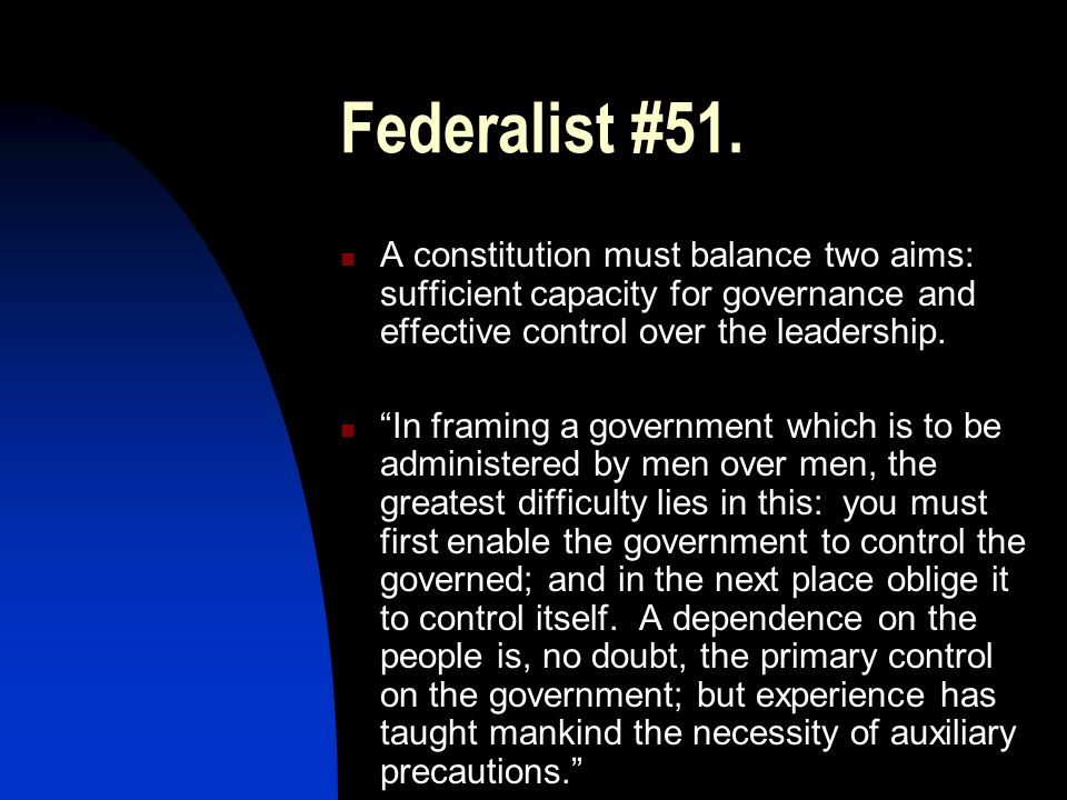 Federalist #51. A constitution must balance two aims: sufficient capacity for governance and effective control over the leadership.