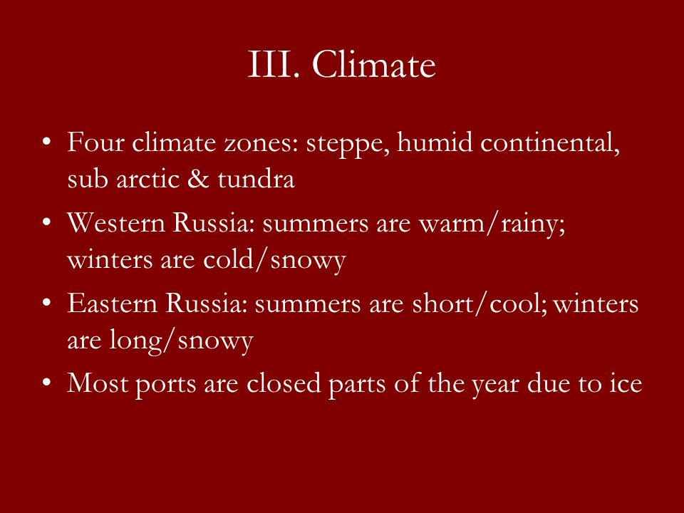 III. Climate Four climate zones: steppe, humid continental, sub arctic & tundra. Western Russia: summers are warm/rainy; winters are cold/snowy.