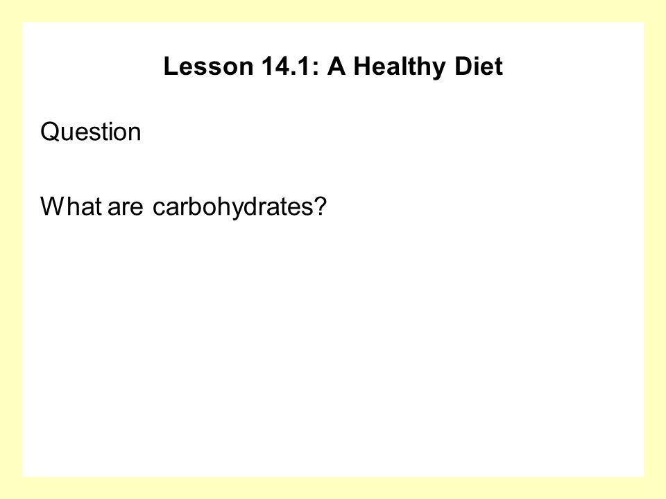 Lesson 14.1: A Healthy Diet Question What are carbohydrates