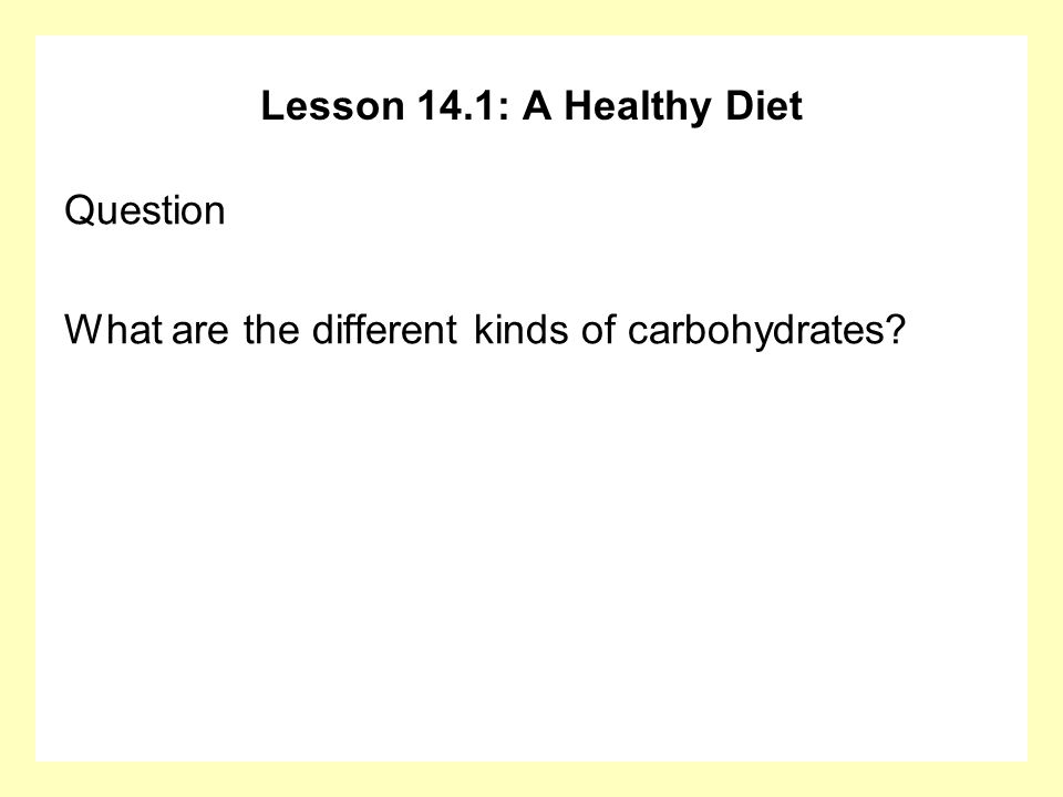 Lesson 14.1: A Healthy Diet Question What are the different kinds of carbohydrates