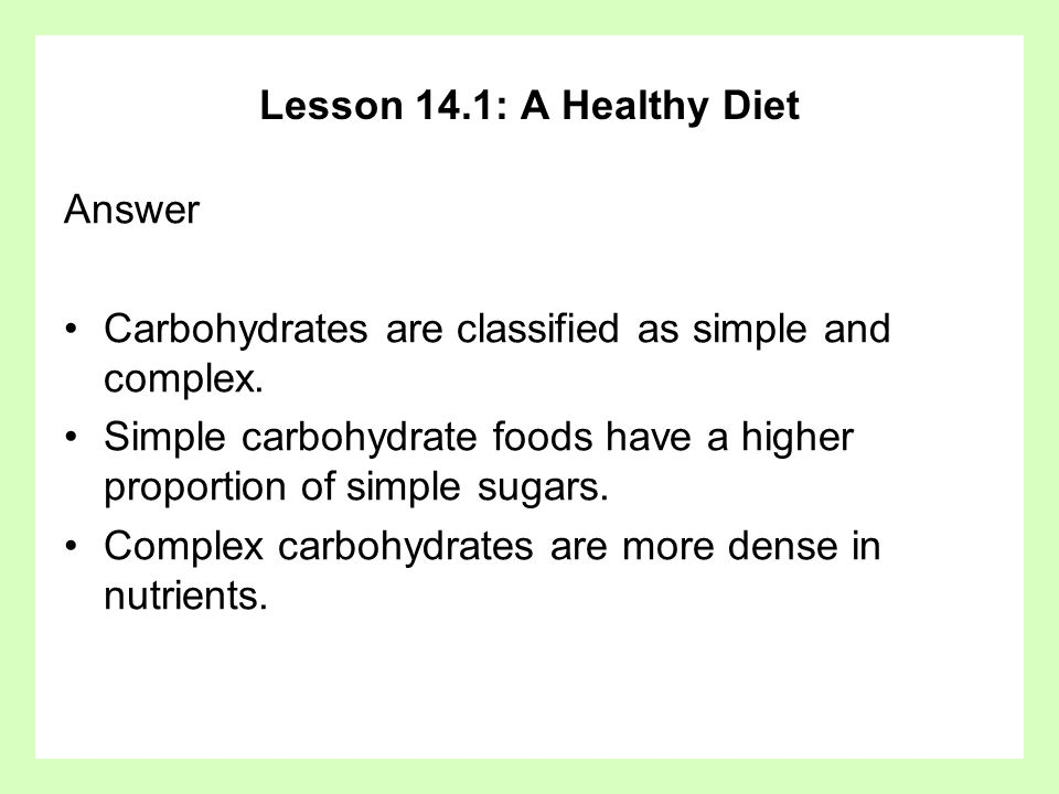 Lesson 14.1: A Healthy Diet Answer. Carbohydrates are classified as simple and complex.