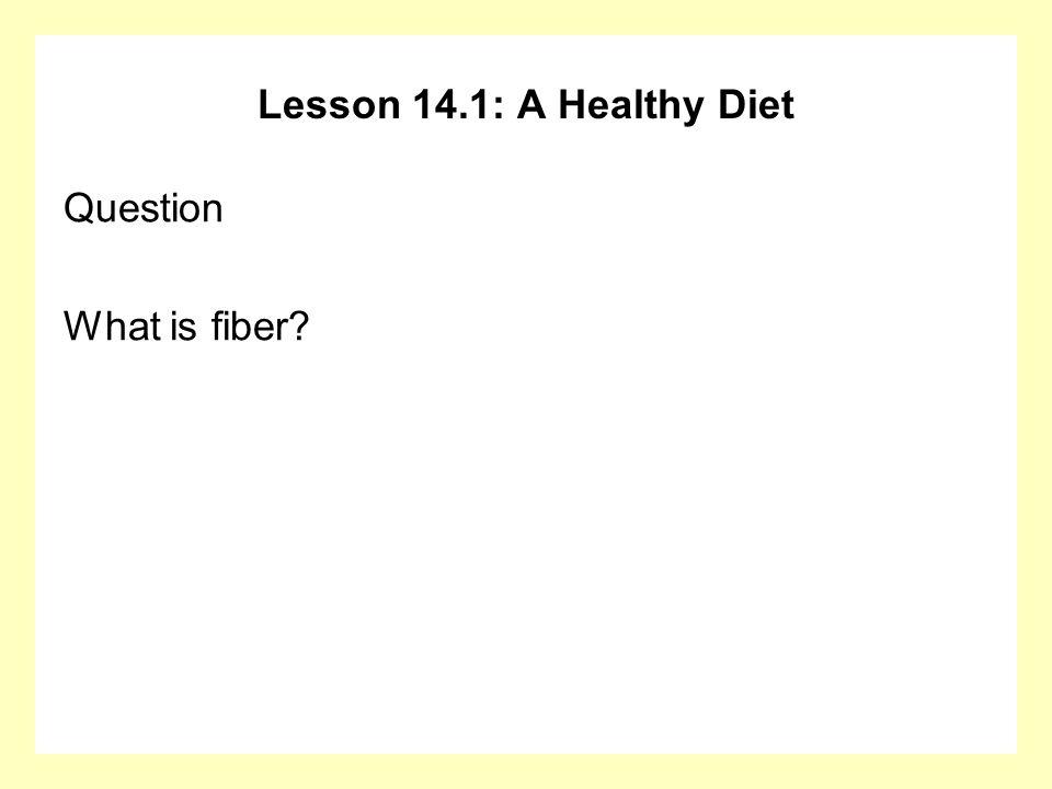Lesson 14.1: A Healthy Diet Question What is fiber