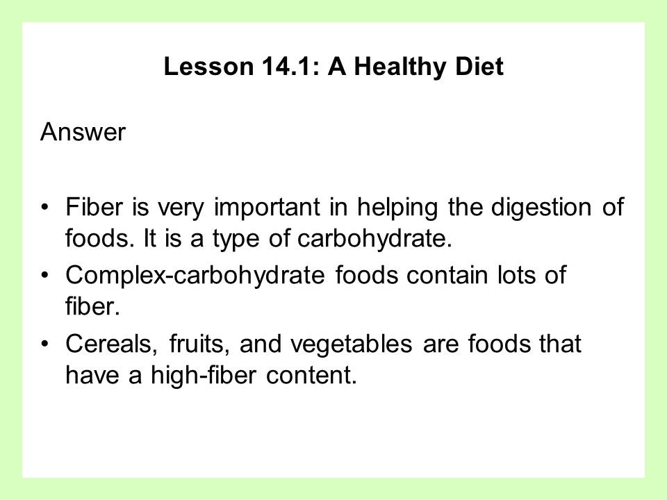 Lesson 14.1: A Healthy Diet Answer. Fiber is very important in helping the digestion of foods. It is a type of carbohydrate.