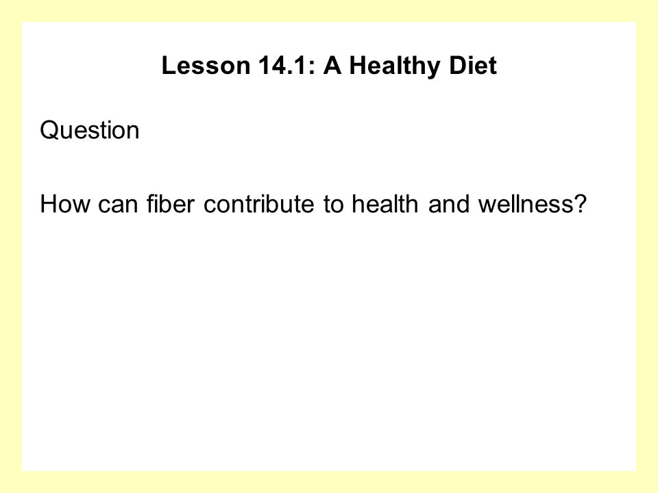 Lesson 14.1: A Healthy Diet Question How can fiber contribute to health and wellness