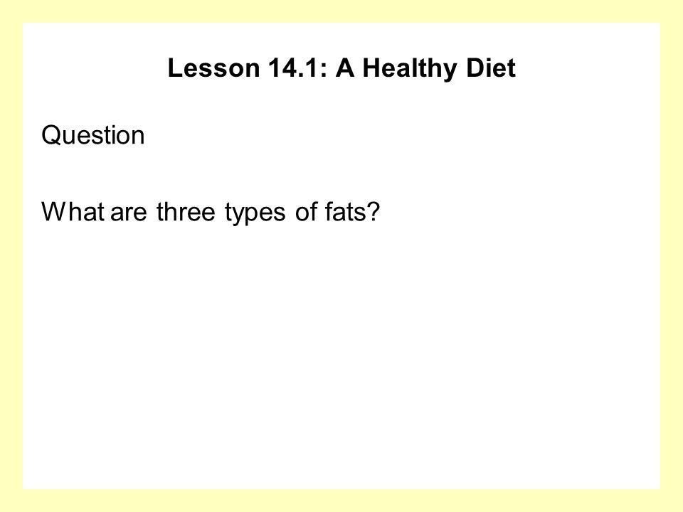 Lesson 14.1: A Healthy Diet Question What are three types of fats