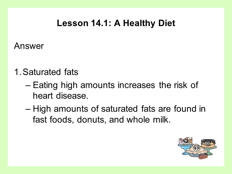 Lesson 14.1: A Healthy Diet Answer. 1. Saturated fats. Eating high amounts increases the risk of heart disease.