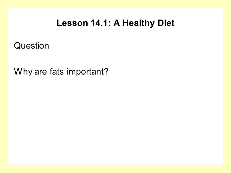 Lesson 14.1: A Healthy Diet Question Why are fats important