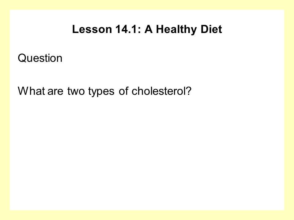 Lesson 14.1: A Healthy Diet Question What are two types of cholesterol