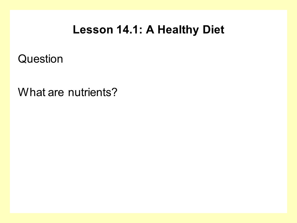 Lesson 14.1: A Healthy Diet Question What are nutrients