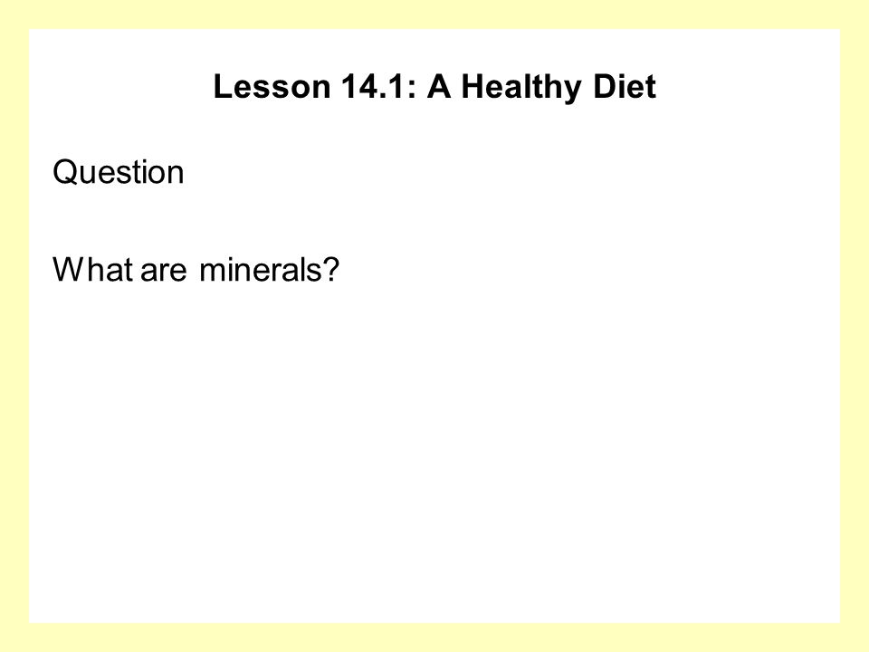 Lesson 14.1: A Healthy Diet Question What are minerals