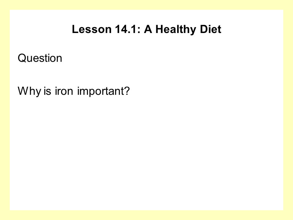 Lesson 14.1: A Healthy Diet Question Why is iron important