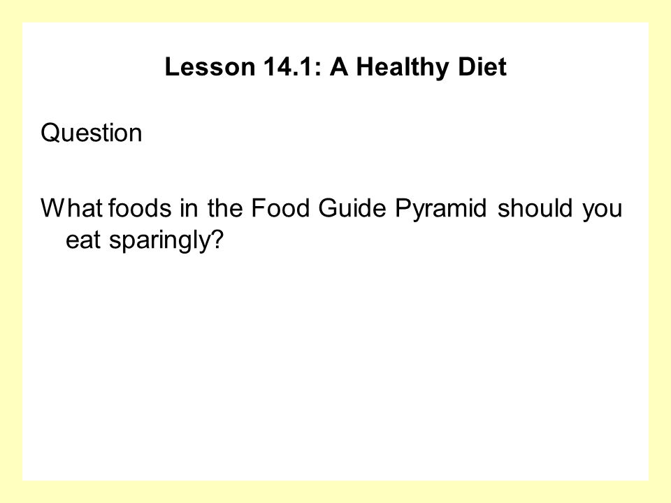 Lesson 14.1: A Healthy Diet Question What foods in the Food Guide Pyramid should you eat sparingly