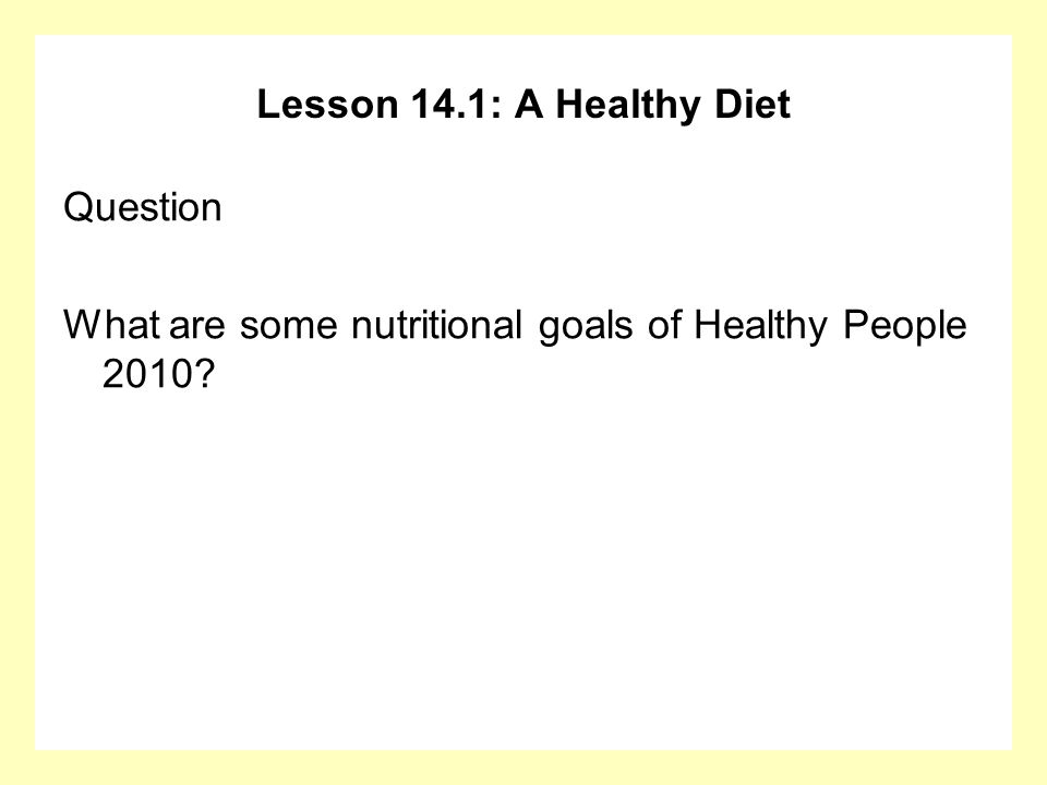 Lesson 14.1: A Healthy Diet Question What are some nutritional goals of Healthy People 2010