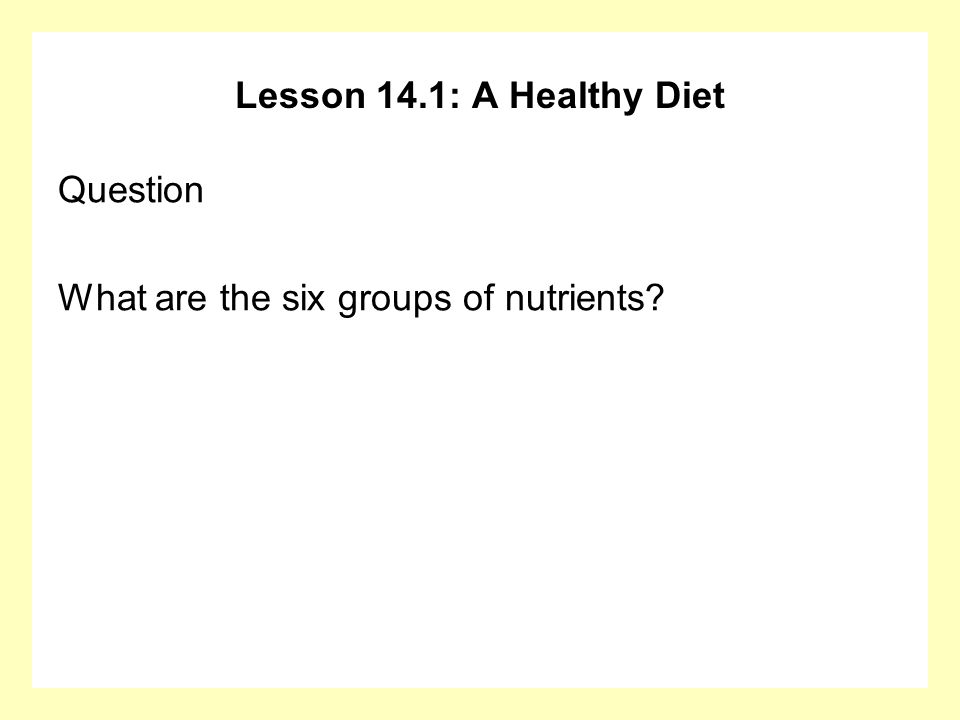 Lesson 14.1: A Healthy Diet Question What are the six groups of nutrients