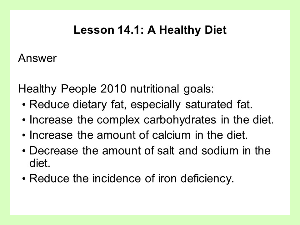 Lesson 14.1: A Healthy Diet Answer. Healthy People 2010 nutritional goals: Reduce dietary fat, especially saturated fat.