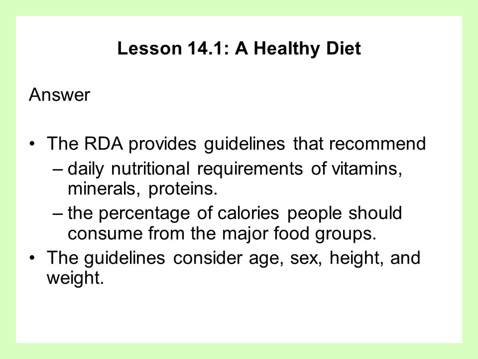 Lesson 14.1: A Healthy Diet Answer. The RDA provides guidelines that recommend. daily nutritional requirements of vitamins, minerals, proteins.
