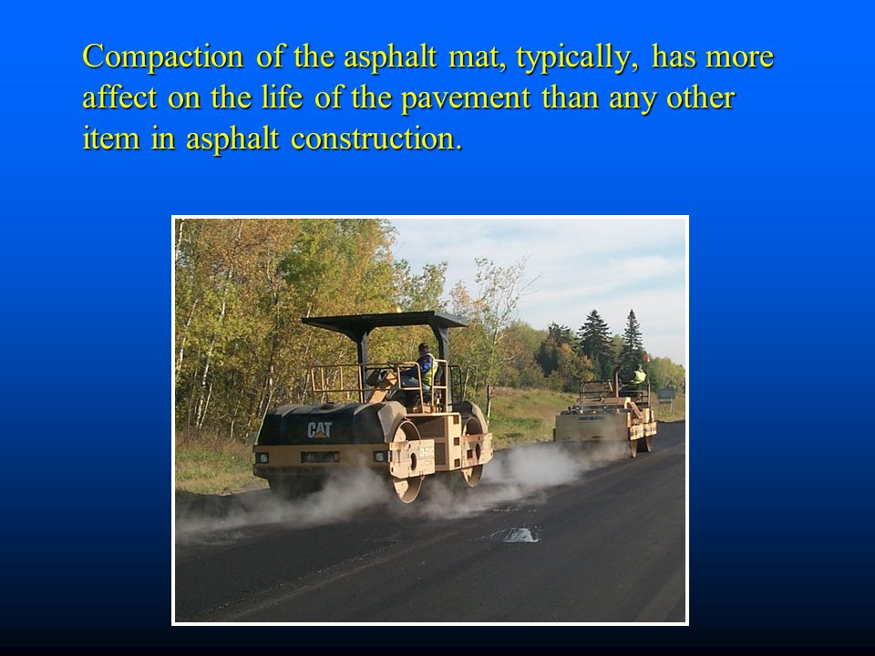 Compaction of the asphalt mat, typically, has more affect on the life of the pavement than any other item in asphalt construction.