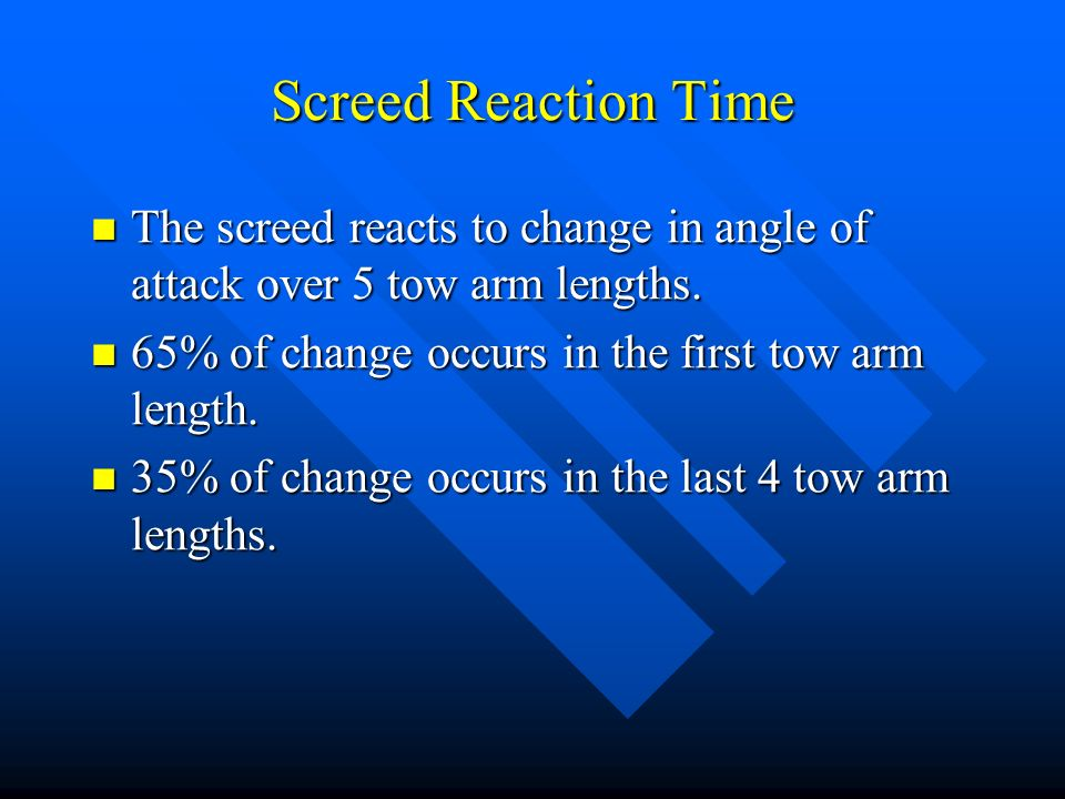 Screed Reaction Time The screed reacts to change in angle of attack over 5 tow arm lengths. 65% of change occurs in the first tow arm length.