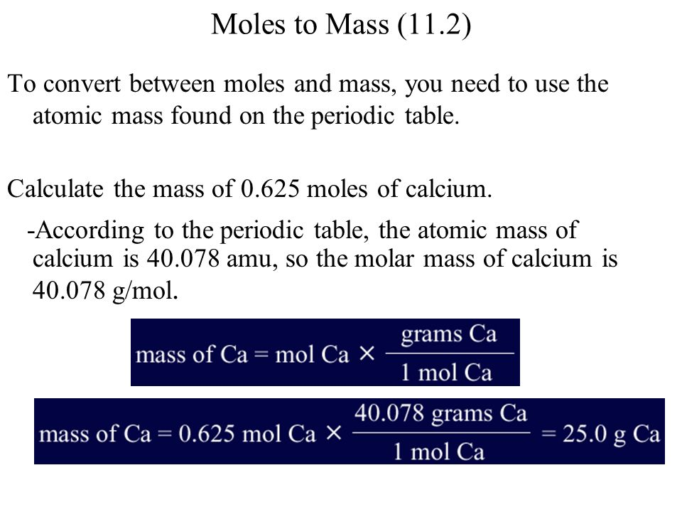 Moles to Mass (11.2) To convert between moles and mass, you need to use the atomic mass found on the periodic table.