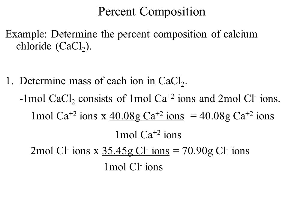 Percent Composition Example: Determine the percent composition of calcium chloride (CaCl2). 1. Determine mass of each ion in CaCl2.