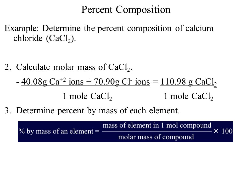 Percent Composition Example: Determine the percent composition of calcium chloride (CaCl2). 2. Calculate molar mass of CaCl2.