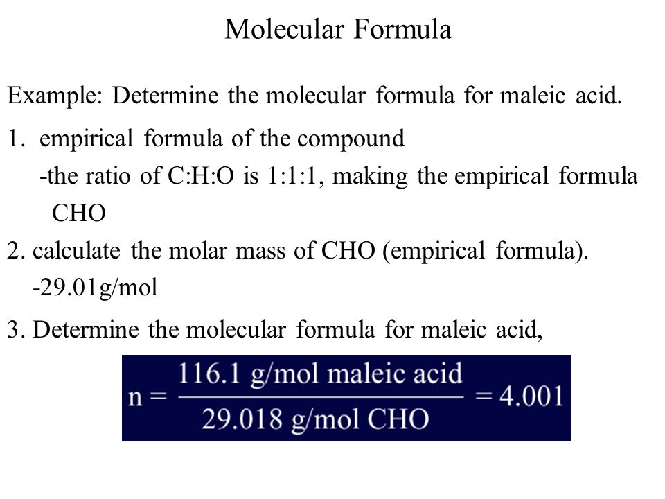 Molecular Formula Example: Determine the molecular formula for maleic acid. 1. empirical formula of the compound.