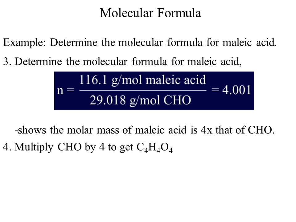 Molecular Formula Example: Determine the molecular formula for maleic acid. 3. Determine the molecular formula for maleic acid,