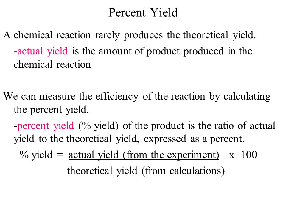 Percent Yield A chemical reaction rarely produces the theoretical yield. -actual yield is the amount of product produced in the chemical reaction.